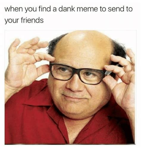 Dank Memes When You Find A Dank Meme To Send To Your Friends Meme