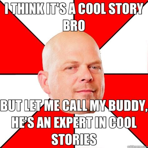 Cool Story Meme - i think it s a cool story bro but let me call my buddy he s an expert in cool stories pawn