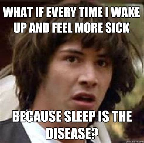 Online Friends Meme - what if every time i wake up and feel more sick because sleep is the disease conspiracy keanu