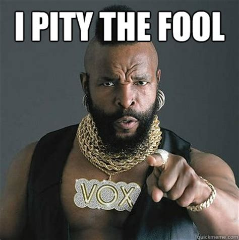 I Pity The Fool Meme - i pity the fool memes quickmeme