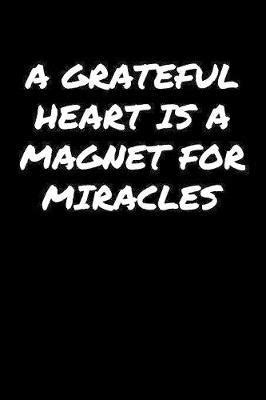 A Grateful Heart Is A Magnet For Miracles: A soft cover