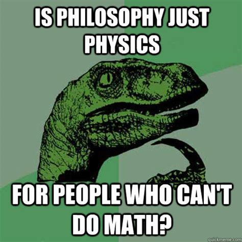 Philosophy Memes - is philosophy just physics for people who can t do math philosoraptor quickmeme