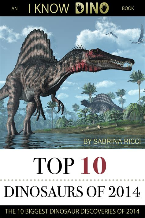 Top 10 Dinosaurs Of 2014 An I Know Dino Book By Sabrina Ricci