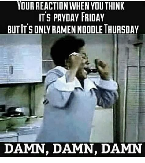 Friday Damn Meme - your reaction when you think its payday friday butisonly ramen nooole thursday damn damn damn