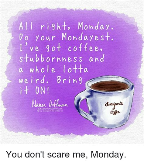 If monday was a person. A L L Right Monday O Your Monday Est I've Got Coffee Stubbornness and a Whole Lotta Weird Brin Q ...