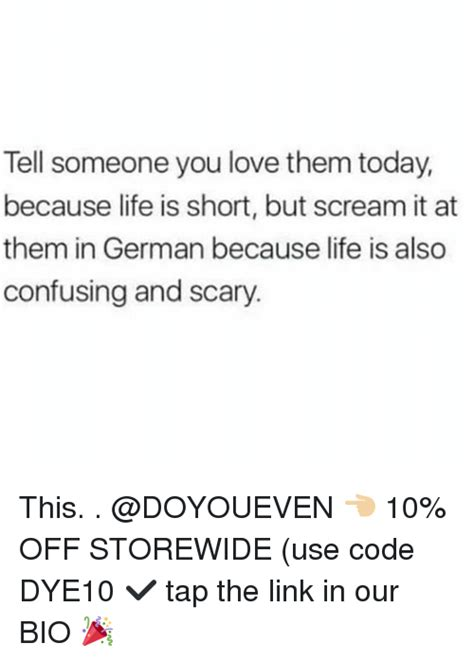 Life Is Short Meme - tell someone you love them today because life is short but scream it at them in german because