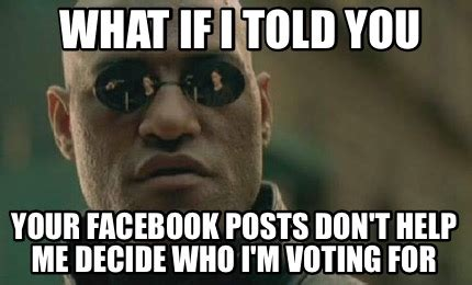 What If I Told You Meme Generator - meme creator what if i told you your facebook posts don t help me decide who i m voting for