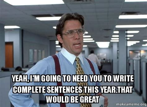 Office Space Bill Lumbergh Meme - yeah i m going to need you to write complete sentences this year that would be great that