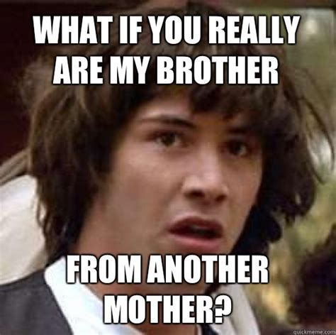 what if you really are my brother from another mother conspiracy keanu quickmeme