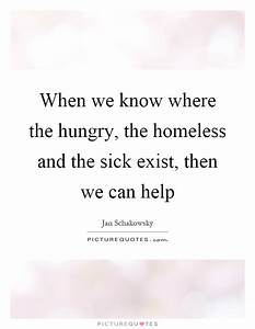 When we know where the hungry, the homeless and the sick ...