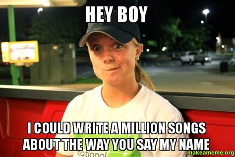Hey Boy Meme - hey boy i could write a million songs about the way you say my name make a meme