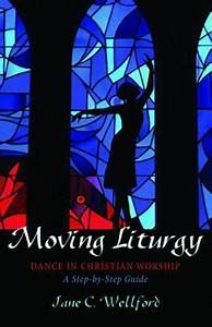 Moving Liturgy Dance In Christian Worship A Step By Step Guide