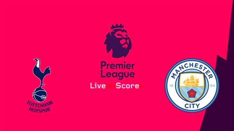 Tottenham Hotspur vs Manchester City Preview and ...