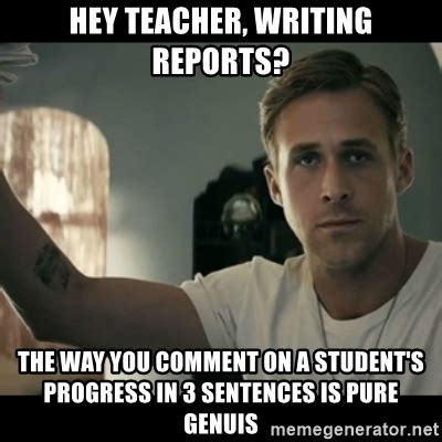 Img Meme - hey teacher writing reports the way you comment on a student s progress in 3 sentences is pure