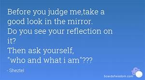 Before you judge me,take a good look in the mirror. Do you ...