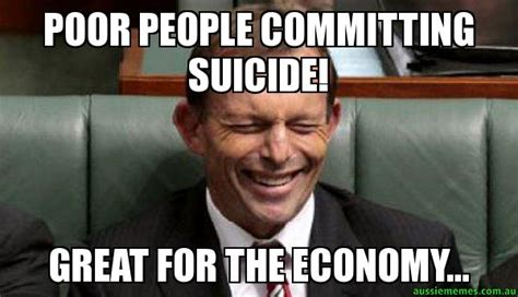 Poor Meme - poor people committing suicide great for the economy laughing abbott aussie memes