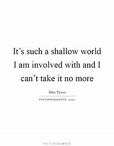 It's such a shallow world I am involved with and I ...