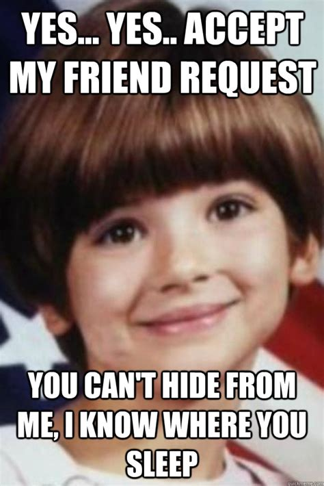 Friend Request Meme - yes yes accept my friend request you can t hide from me i know where you sleep creepin