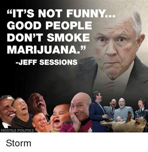 Jeff Sessions Memes - it s not funny good people don t smoke marijuana jeff sessions hostile politics storm meme on
