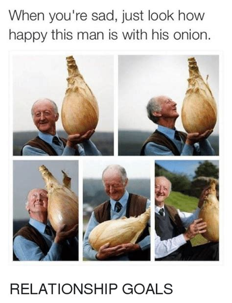 When Your Sad Meme - when you re sad just look how happy this man is with his onion relationship goals goals meme