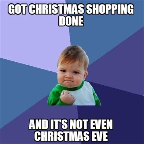 Christmas Shopping Meme - meme creator got christmas shopping done and it s not even christmas eve meme generator at