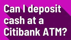 Can I Deposit Cash At A Citibank Atm