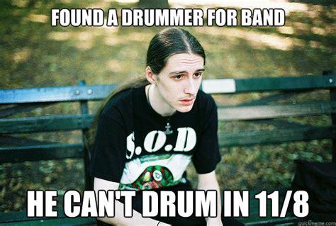 Drummer Meme - found a drummer for band he can t drum in 11 8 first world metal problems quickmeme