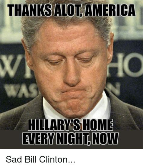 Bill Clinton Meme - thanks alot america hillary s home every night now sad bill clinton bill clinton meme on sizzle
