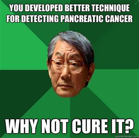 Cancer Memes - you developed better technique for detecting pancreatic cancer why not cure it high