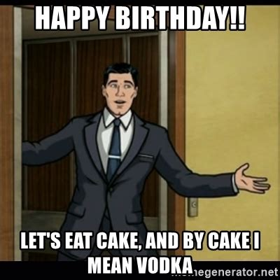 Birthday Meme Generator - happy birthday let s eat cake and by cake i mean vodka archer birthday boy meme generator