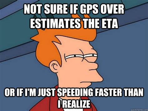 Gps Memes - not sure if gps over estimates the eta or if i m just speeding faster than i realize futurama