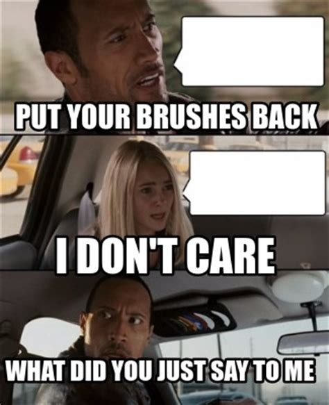 I Don T Care Meme - meme creator put your brushes back what did you just say to me i don t care meme generator at