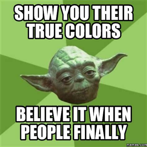 True Meme - show you their true colors believe it when people finally memes com