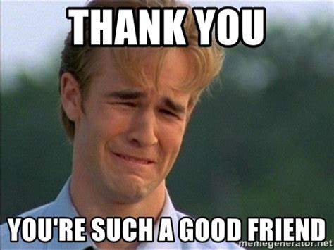 Good Friends Meme - thank you you re such a good friend dawson crying meme generator