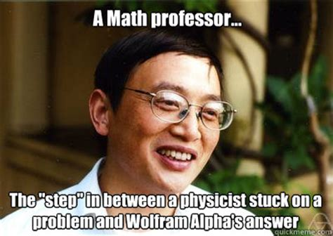 Professor Meme - a math professor the quot step quot in between a physicist stuck on a problem and wolfram alpha s
