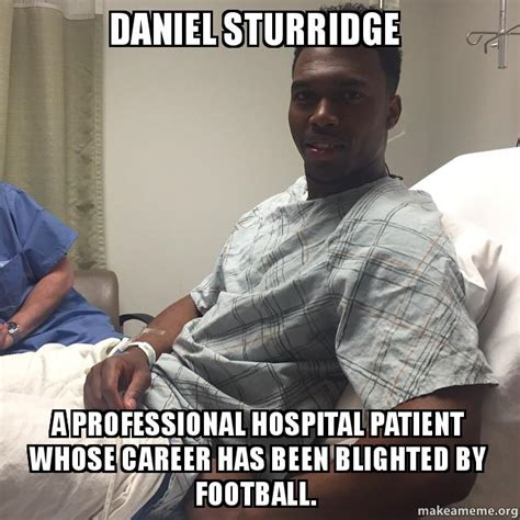 Hospital Memes - daniel sturridge a professional hospital patient whose career has been blighted by football