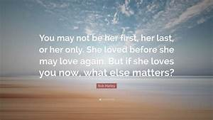 "Bob Marley Quote: ""You may not be her first, her last, or ..."