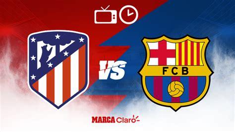 Atlético de Madrid vs Barcelona: Horario y dónde ver hoy ...