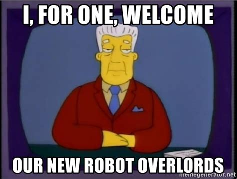 New Meme Generator - i for one welcome our new robot overlords kent brockman democracy meme generator