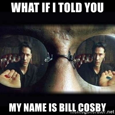 What If I Told You Meme Generator - what if i told you my name is bill cosby matrix pill meme generator