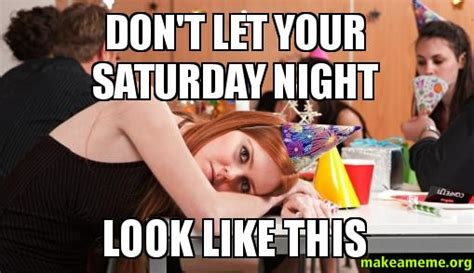 Saturday Night Meme - don t let your saturday night look like this make a meme