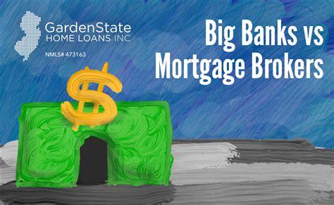 big banks  mortgage brokers garden state home loans nj