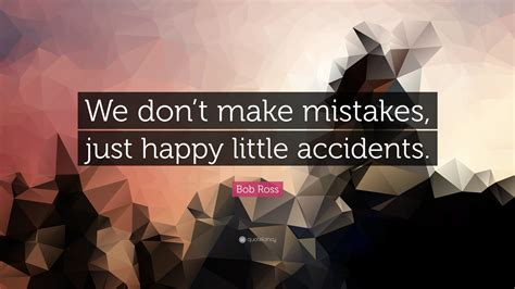 """""""we Don't Make Mistakes, Just Happy Little"""