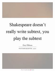 Shakespeare doesn't really write subtext, you play the ...