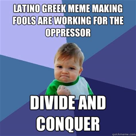 Greek Meme - latino greek meme making fools are working for the oppressor divide and conquer success kid