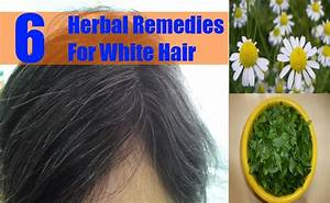 6 Herbal Remedies For White Hair How To Get Rid Of