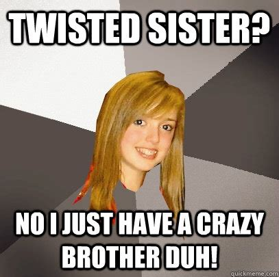 Twisted Memes - twisted sister no i just have a crazy brother duh musically oblivious 8th grader quickmeme