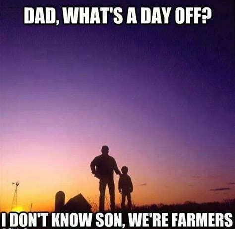 Farmer Meme - dad what s a day off i don t know son we re farmers quote farm farmer agriculture