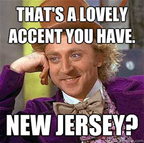 New Jersey Memes - that s a lovely accent you have new jersey condescending wonka quickmeme