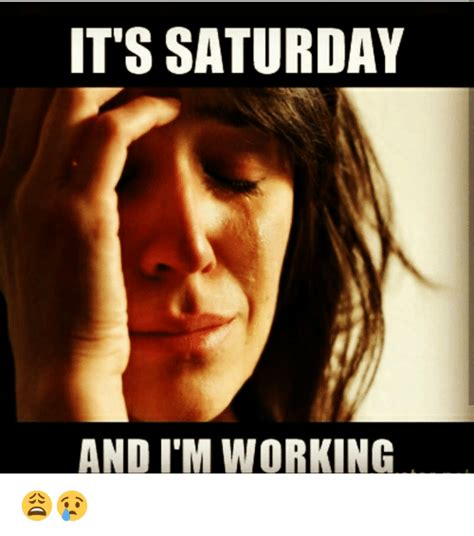 It S Saturday Meme - it s saturday and i m working meme on sizzle